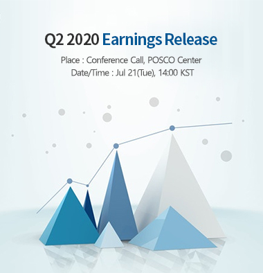 Q2 2020 Earnings Release Place: Conference Call, POSCO Center Date/Time: Jul 21(Tue), 14:00 KST