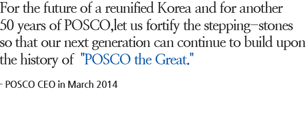 For the future of a reunified Korea and for another 50 years of POSCO, let us fortify the stepping-stones so that our next generation can continue to build upon the history of 'POSCO the Great.' - POSCO CEO in March 2014